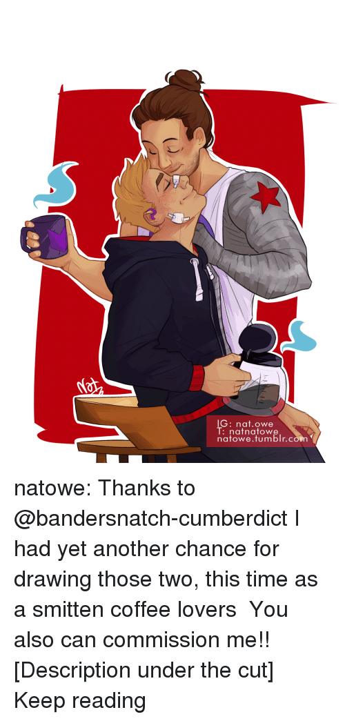 The Cut: lG: nat.owe  l:nafnatowe  natowe.tumblr.con natowe: Thanks to @bandersnatch-cumberdict I had yet another chance for drawing those two, this time as a smitten coffee lovers  ♡♡♡ You also can commission me!! [Description under the cut] Keep reading