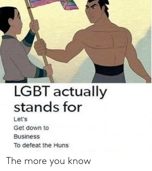 the more you know: LGBT actually  stands for  Let's  Get down to  Business  To defeat the Huns The more you know