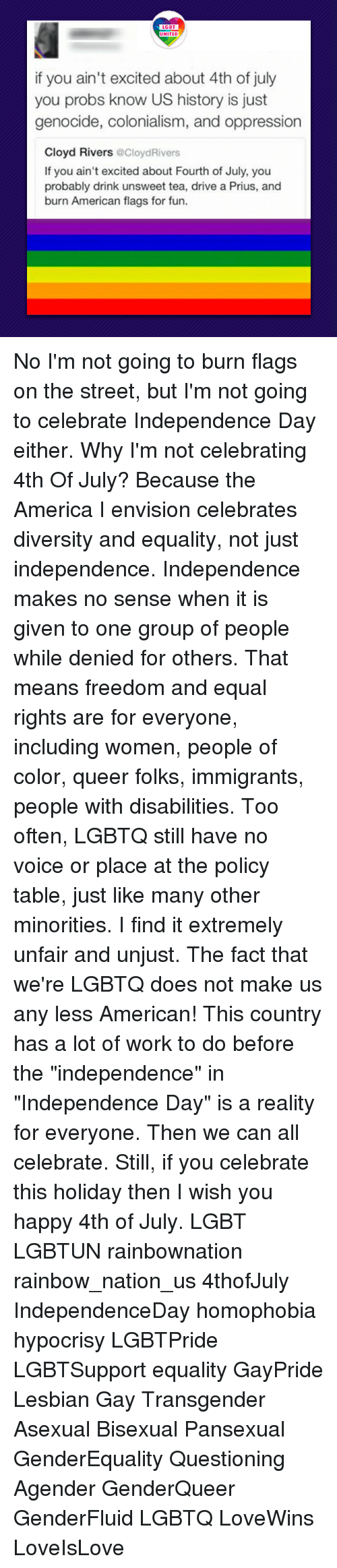 """America, Independence Day, and Lgbt: LGBT  if you ain't excited about 4th of july  you probs know US history is just  genocide, colonialism, and oppression  Cloyd Rivers @CloydRivers  If you ain't excited about Fourth of July, you  probably drink unsweet tea, drive a Prius, and  burn American flags for fun. No I'm not going to burn flags on the street, but I'm not going to celebrate Independence Day either. Why I'm not celebrating 4th Of July? Because the America I envision celebrates diversity and equality, not just independence. Independence makes no sense when it is given to one group of people while denied for others. That means freedom and equal rights are for everyone, including women, people of color, queer folks, immigrants, people with disabilities. Too often, LGBTQ still have no voice or place at the policy table, just like many other minorities. I find it extremely unfair and unjust. The fact that we're LGBTQ does not make us any less American! This country has a lot of work to do before the """"independence"""" in """"Independence Day"""" is a reality for everyone. Then we can all celebrate. Still, if you celebrate this holiday then I wish you happy 4th of July. LGBT LGBTUN rainbownation rainbow_nation_us 4thofJuly IndependenceDay homophobia hypocrisy LGBTPride LGBTSupport equality GayPride Lesbian Gay Transgender Asexual Bisexual Pansexual GenderEquality Questioning Agender GenderQueer GenderFluid LGBTQ LoveWins LoveIsLove"""