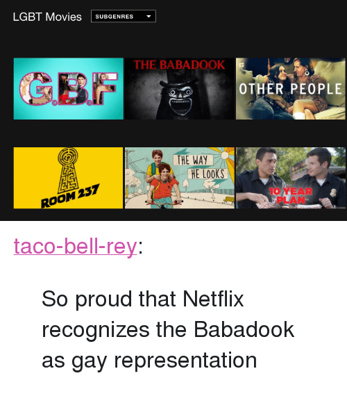 """Lgbt, Movies, and Netflix: LGBT Movies SUBGENRES  THE BABADOOK  OTHER PEOPLE  THE WAY  E Looks  ROOM 237  10 YEAR  PLAN <p><a href=""""http://taco-bell-rey.tumblr.com/post/154301475490/so-proud-that-netflix-recognizes-the-babadook-as"""" class=""""tumblr_blog"""">taco-bell-rey</a>:</p><blockquote><p>So proud that Netflix recognizes the Babadook as gay representation</p></blockquote>"""