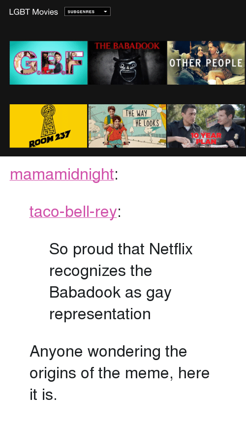 """Lgbt, Meme, and Movies: LGBT Movies SUBGENRES  THE BABADOOK  OTHER PEOPLE  THE WAY  E Looks  ROOM 237  10 YEAR  PLAN <p><a href=""""http://mamamidnight.tumblr.com/post/161679819845/taco-bell-rey-so-proud-that-netflix-recognizes"""" class=""""tumblr_blog"""">mamamidnight</a>:</p> <blockquote> <p><a href=""""http://taco-bell-rey.tumblr.com/post/154301475490/so-proud-that-netflix-recognizes-the-babadook-as"""" class=""""tumblr_blog"""">taco-bell-rey</a>:</p> <blockquote><p>So proud that Netflix recognizes the Babadook as gay representation</p></blockquote> <p>Anyone wondering the origins of the meme, here it is.</p> </blockquote>"""