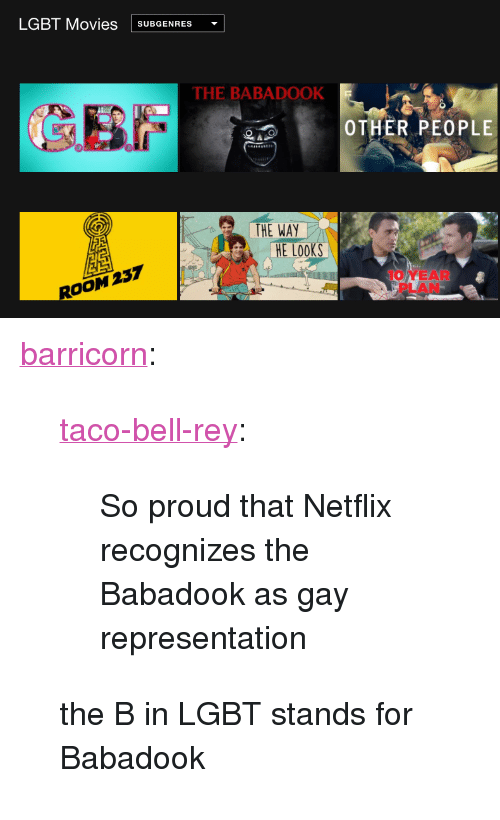 """Lgbt, Movies, and Netflix: LGBT Movies SUBGENRES  THE BABADOOK  OTHER PEOPLE  THE WAY  E Looks  ROOM 237  10 YEAR  PLAN <p><a href=""""http://barricorn.tumblr.com/post/154317676323"""" class=""""tumblr_blog"""">barricorn</a>:</p> <blockquote> <p><a href=""""http://taco-bell-rey.tumblr.com/post/154301475490/so-proud-that-netflix-recognizes-the-babadook-as"""" class=""""tumblr_blog"""">taco-bell-rey</a>:</p> <blockquote><p>So proud that Netflix recognizes the Babadook as gay representation</p></blockquote> <p>the B in LGBT stands for Babadook</p> </blockquote>"""