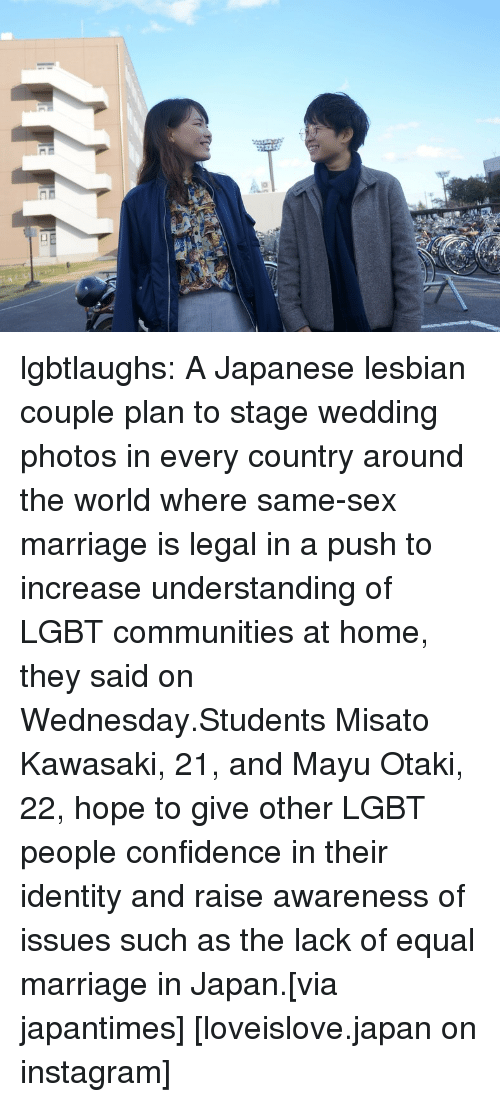 Same Sex: lgbtlaughs:   A Japanese lesbian couple plan to stage wedding photos in every country around the world where same-sex marriage is legal in a push to increase understanding of LGBT communities at home, they said on Wednesday.Students Misato Kawasaki, 21, and Mayu Otaki, 22, hope to give other LGBT people confidence in their identity and raise awareness of issues such as the lack of equal marriage in Japan.[via japantimes] [loveislove.japan on instagram]
