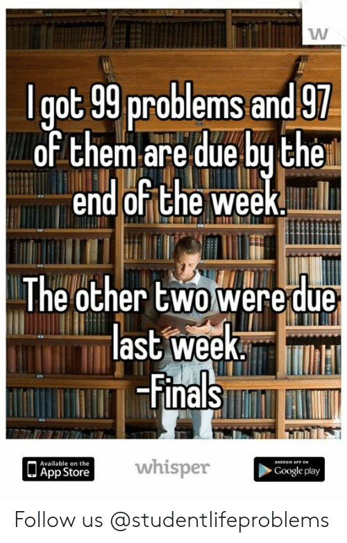 99 Problems, Google, and Tumblr: lgot 99 problems and 9  of them are due bu the  end or the week.Mi  The other two weedue  ast weeK.l  FinalSR  whisper  Available on the  App Store  Google play Follow us @studentlifeproblems​