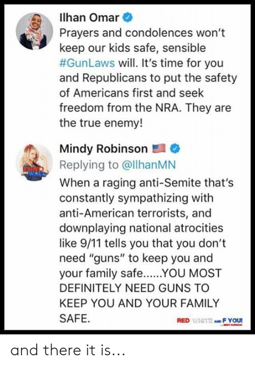 """omar: lhan Omar  Prayers and condolences won't  keep our kids safe, sensible  #GunLaws will. It's time for you  and Republicans to put the safety  of Americans first and seek  freedom from the NRA. They are  the true enemy!  Mindy Robinson  Replying to @llhanMN  When a raging anti-Semite that's  constantly sympathizing with  anti-American terrorists, and  downplaying national atrocities  like 9/11 tells you that you don't  need """"guns"""" to keep you and  your family safeYOU MOST  DEFINITELY NEED GUNS TO  KEEP YOU AND YOUR FAMILY  SAFE  RED WIAITE AND F YOU and there it is..."""