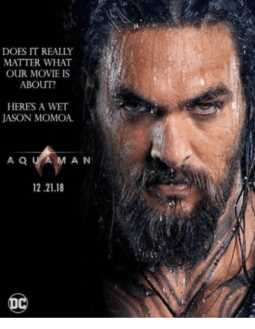 Jason Momoa: li  DOES IT REALLY  MATTER WHAT  OUR MOVIE IS  ABOUT?  HERES A WET  JASON MOMOA  A Q U AMAN  12.21.18