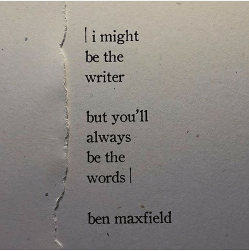 The Words, Words, and Always: li might  be the  writer  but you'll  always  be the  words  ben maxfield