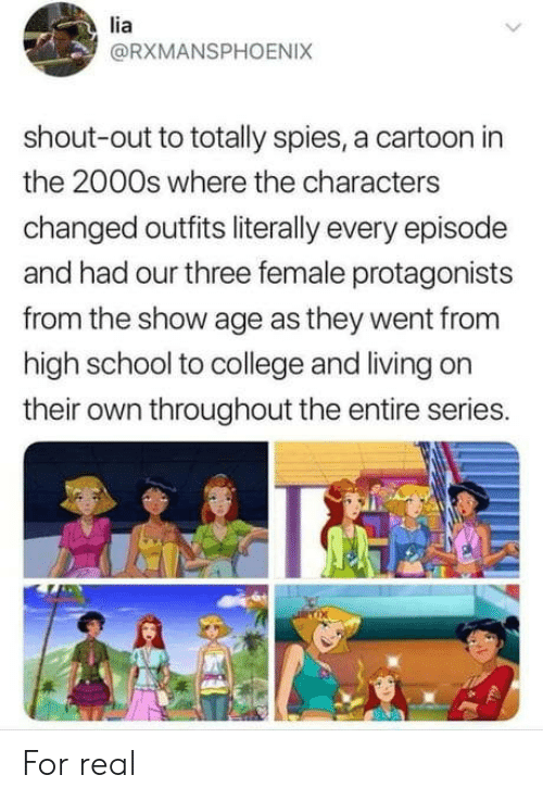 College, School, and Cartoon: lia  @RXMANSPHOENIX  shout-out to totally spies, a cartoon in  the 2000s where the characters  changed outfits literally every episode  and had our three female protagonists  from the show age as they went from  high school to college and living on  their own throughout the entire series.  Ix For real