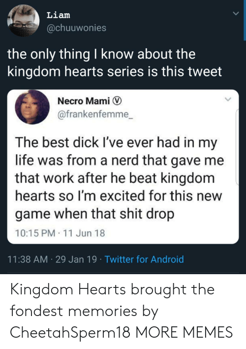 Android, Dank, and Life: Liam  @chuuwonies  the only thing I know about the  kingdom hearts series is this tweet  Necro Mami V  @frankenfemme_  The best dick I've ever had in my  life was from a nerd that gave me  that work after he beat kingdom  hearts so I'm excited for this new  game when that shit drop  10:15 PM 11 Jun 18  11:38 AM 29 Jan 19 Twitter for Android Kingdom Hearts brought the fondest memories by CheetahSperm18 MORE MEMES