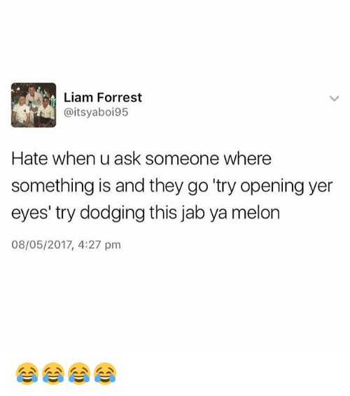 "Melonism: Liam Forrest  @itsyaboi95  Hate when u ask someone where  something is and they go ""try opening yer  eyes' try dodging this jab ya melon  08/05/2017, 4:27 pm 😂😂😂😂"