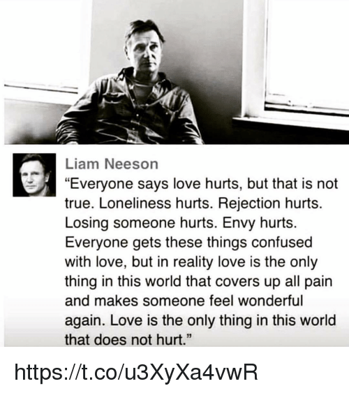 "Confused, Liam Neeson, and Love: Liam Neeson  ""Everyone says love hurts, but that is not  true. Loneliness hurts. Rejection hurts.  Losing someone hurts. Envy hurts.  Everyone gets these things confused  with love, but in reality love is the only  thing in this world that covers up all pain  and makes someone feel wonderful  again. Love is the only thing in this world  that does not hurt.""  13 https://t.co/u3XyXa4vwR"