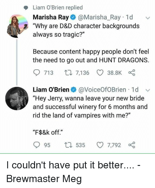"""Happy, DnD, and Content: Liam O'Brien replied  Marisha Ray@Marisha_Ray 1d  always so tragic?""""  Because content happy people don't feel  """"Why are D&D character backgrounds  the need to go out and HUNT DRAGONS.  713 t7,136 38.8K  Liam O'Brien@VoiceOfOBrien 1d  """"Hey Jerry, wanna leave your new bride  and successful winery for 6 months and  rid the land of vampires with me?""""  """"F$&k off.""""  95 t 535 7,792 I couldn't have put it better....  - Brewmaster Meg"""