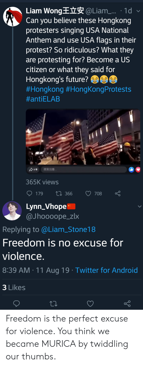 Vhope: Liam WongE @Liam. 1d  Can you believe these Hongkong  protesters singing USA National  Anthem and use USA flags in their  protest? So ridiculous? What they  are protesting for? Become a US  citizen or what they said for  Hongkong's future?  #Hongkong #HongKongProtests  #antiELAB  撰寫回應  分享  365K views  ti 366  708  179  Lynn_Vhope  @Jhoooope_zlx  Replying to @Liam_Stone18  Freedom is no excuse for  violence.  8:39 AM 11 Aug 19 Twitter for Android  3 Likes Freedom is the perfect excuse for violence. You think we became MURICA by twiddling our thumbs.