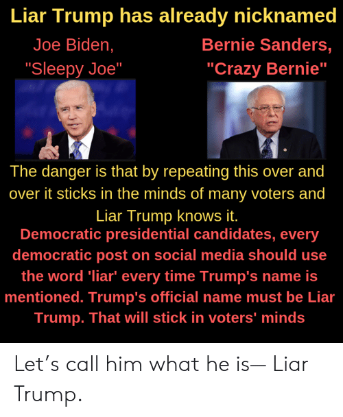 """Bernie Sanders, Crazy, and Joe Biden: Liar Trump has already nicknamed  Joe Biden,  Bernie Sanders,  """"Crazy Bernie""""  """"Sleepy Joe""""  The danger is that by repeating this over and  over it sticks in the minds of many voters and  Liar Trump knows it.  Democratic presidential candidates, every  democratic post on social media should use  the word liar"""" every time Trump's name is  mentioned. Trump's official name must be Lia  Trump. That will stick in voters' minds Let's call him what he is— Liar Trump."""