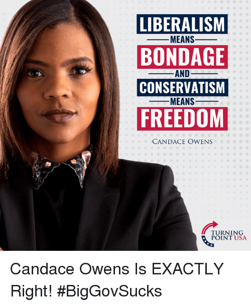 Exactly Right: LIBERALISM  BONDAGE  CONSERVATISM  FREEDOM  -MEANS-  AND_  MEANS-  CANDACE OWENS  TURNING  POINT USA Candace Owens Is EXACTLY Right! #BigGovSucks