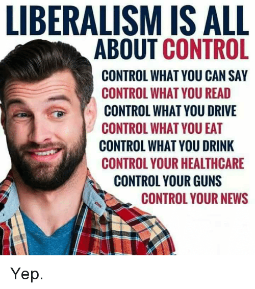 Guns, Memes, and News: LIBERALISM IS ALL  ABOUT CONTROL  CONTROL WHAT YOU CAN SAY  CONTROL WHAT YOU READ  CONTROL WHAT YOU DRIVE  CONTROL WHAT YOU EAT  CONTROL WHAT YOU DRINK  CONTROL YOUR HEALTHCARE  CONTROL YOUR GUNS  CONTROL YOUR NEWS Yep.