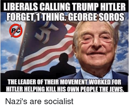 Hitler, Trump, and Socialist: LIBERALS CALLING TRUMP HITLER  FORGET1THING. GEORGE SOROS  THE LEADER OF THEIR MOVEMENT WORKED FOR  HITLER HELPING KILL HIS OWN PEOPLE THE JEWS