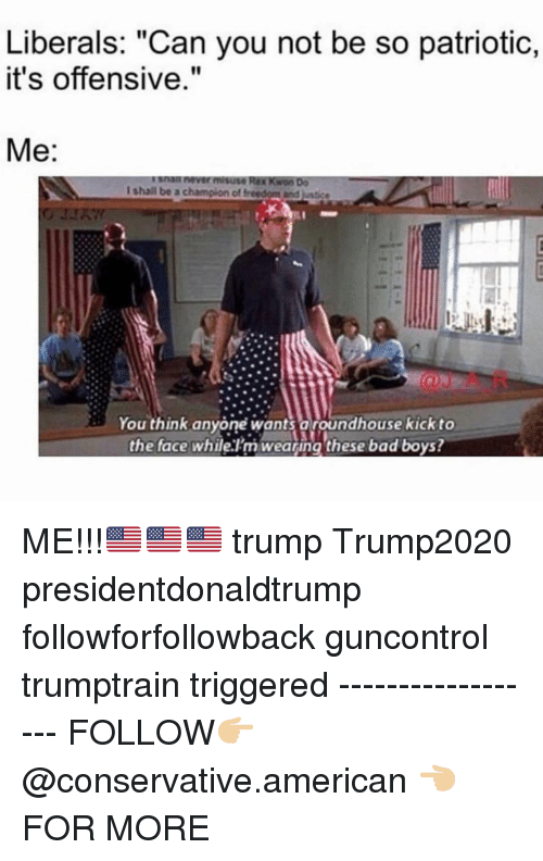 "To The Face: Liberals: ""Can you not be so patriotic,  it's offensive.""  Me:  You think anyone wants aroundhouse kick to  the face whilelm weating these bad boys? ME!!!🇺🇸🇺🇸🇺🇸 trump Trump2020 presidentdonaldtrump followforfollowback guncontrol trumptrain triggered ------------------ FOLLOW👉🏼 @conservative.american 👈🏼 FOR MORE"