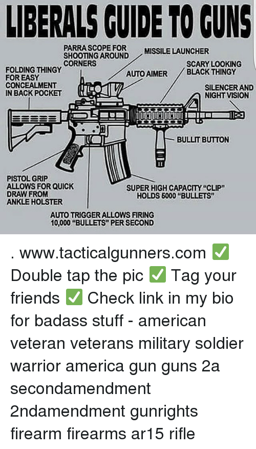 """America, Friends, and Guns: LIBERALS CUIDE TO GUNS  PARRASCOPE FOR  SHOOTING AROUND  CORNERS  MISSILE LAUNCHER  SCARY LOOKING  FOLDING THINGY  FOR EASY  CONCEALMENT  IN BACK POCKET  AUTO AIMER BLACK THINGY  SILENCER AND  NIGHT VISION  BULLIT BUTTON  PISTOL GRIP  ALLOWS FOR QUICK  DRAW FROM  ANKLE HOLSTER  SUPER HIGH CAPACITY """"CLIP""""  HOLDS 6000 """"BULLETS""""  AUTO TRIGGER ALLOWS FIRING  10,000 """"BULLETS"""" PER SECOND . www.tacticalgunners.com ✅ Double tap the pic ✅ Tag your friends ✅ Check link in my bio for badass stuff - american veteran veterans military soldier warrior america gun guns 2a secondamendment 2ndamendment gunrights firearm firearms ar15 rifle"""