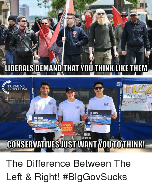 Memes, Socialism, and Government: LIBERALS DEMAND THAT YOU THINK LIKE THEM  TURNING  POINT USA  THE BIGGER  THE GOVERNMENT  THE BISGER  SOCIALISM  CONSERVATIVESJUST WANT YOU TOTHINK! The Difference Between The Left & Right! #BIgGovSucks