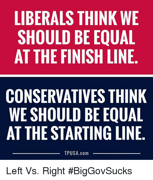 Finish Line: LIBERALS THINK WE  SHOULD BE EQUAL  AT THE FINISH LINE  CONSERVATIVES THINK  WE SHOULD BE EQUAL  AT THE STARTING LINE,  TPUSA.com Left Vs. Right #BigGovSucks