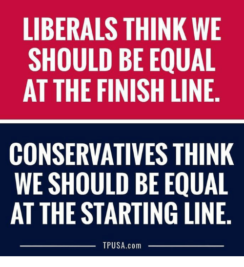 Finish Line: LIBERALS THINK WE  SHOULD BE EQUAL  AT THE FINISH LINE  CONSERVATIVES THINK  WE SHOULD BE EQUAL  AT THE STARTING LINE.  TPUSA.com