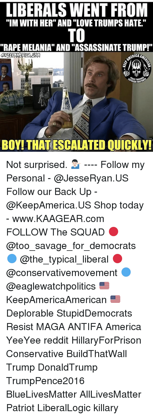 """Rapeing: LIBERALS WENT FROM  """"IM WITH HER"""" AND """"LOVE TRUMPS HATE.""""  TO  """"RAPE MELANIA"""" AND """"ASSASSINATE TRUMP!""""  RIOR FIBE  ta  BOY! THAT ESCALATED QUICKLY! Not surprised. 💁🏻♂️ ---- Follow my Personal - @JesseRyan.US Follow our Back Up - @KeepAmerica.US Shop today - www.KAAGEAR.com FOLLOW The SQUAD 🔴 @too_savage_for_democrats 🔵 @the_typical_liberal 🔴 @conservativemovement 🔵 @eaglewatchpolitics 🇺🇸 KeepAmericaAmerican 🇺🇸 Deplorable StupidDemocrats Resist MAGA ANTIFA America YeeYee reddit HillaryForPrison Conservative BuildThatWall Trump DonaldTrump TrumpPence2016 BlueLivesMatter AllLivesMatter Patriot LiberalLogic killary"""