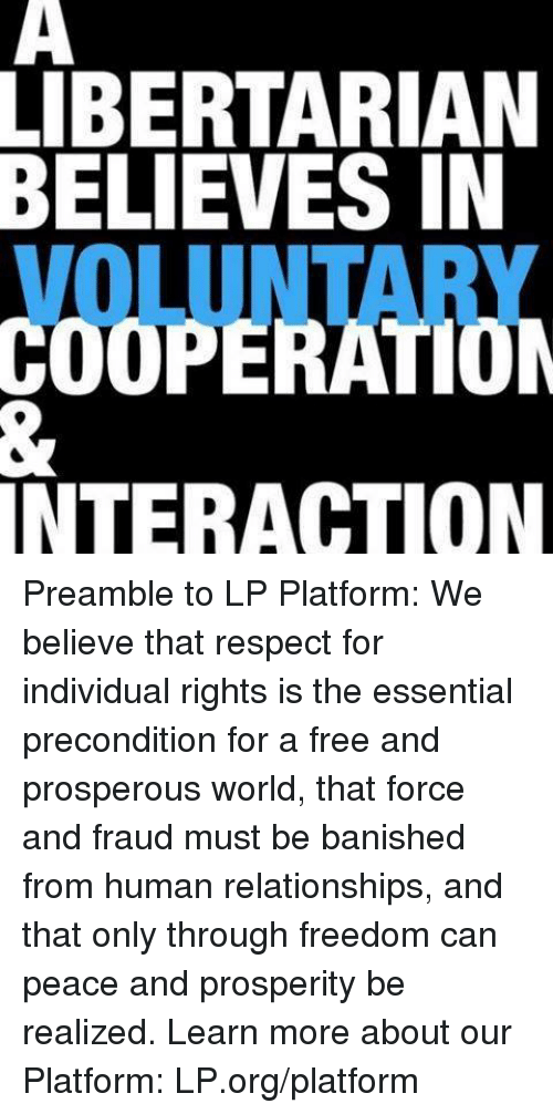 preamble: LIBERTARIAN  BELIEVES IN  INTERACTION Preamble to LP Platform: We believe that respect for individual rights is the essential precondition for a free and prosperous world, that force and fraud must be banished from human relationships, and that only through freedom can peace and prosperity be realized.  Learn more about our Platform: LP.org/platform