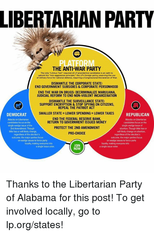 """Drugs, Memes, and Patriotic: LIBERTARIAN PARTY  THE ANTI-WAR PARTY  The only """"Litmus Test"""" required of LP presidential candidates is an oath to  phold the """"n  on aggression principle,"""" the LP's forelgn policy reserving the use  of military force for national defense, requiring a Congressional Declaration of War.  DISMANTLE THE CORPORATE STATE:  END GOVERNMENT SUBSIDIES & CORPORATE PERSONH00D  END THE WAR ON DRUGS: DECRIMINALIZE MARUUANA  JUDICIAL REFORM TO END NON-VIOLENT INCARCERATION  DISMANTLE THE SURVEILLANCE STATE:  SUPPORTENCRYPTION & STOP SPYING ON CITIZENS,  REPEAL THE PATRIOT ACT  DEMOCRAT  V SMALLER STATE -LOWER SPENDING LOWER TAXES  REPUBLICAN  END THE FEDERAL RESERVE BANK,  Attacks on Libertarian  Attacks on Libertarian  RETURN TO GOVERNMENT ISSUED MONEY  candidates focus on the  candidates focus on the  single wedge issue of the  single wedge issue of  PROTECT THE 2ND AMENDMENT  2nd Amendment Though  abortion. Though little has or  willikely change on abortion,  little has or will likely change,  PRO-CHOICE  regardless of the election's  regardless of the election's  outcome, the major parties focus  outcome, the major parties focus  on wedge issues  to force party  on wedge issues to force party  loyalty, making everyone into  loyalty, making everyone into  JOIN  a single issue voter.  a single issue voter.  NOW Thanks to the Libertarian Party of Alabama for this post! To get involved locally, go to lp.org/states!"""