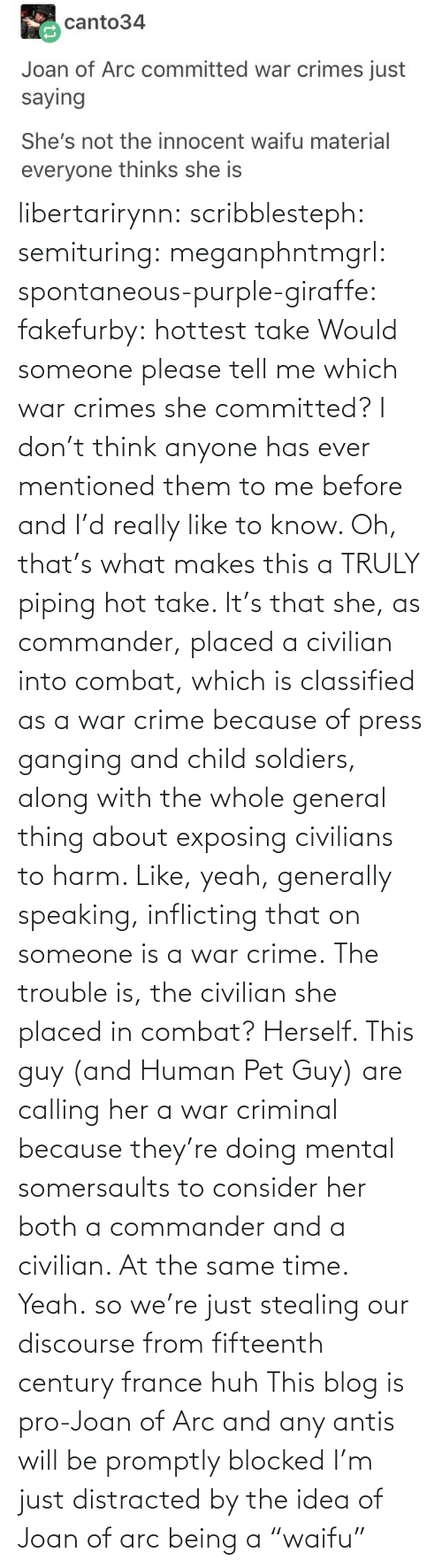 "them: libertarirynn: scribblesteph:  semituring:  meganphntmgrl:  spontaneous-purple-giraffe:   fakefurby: hottest take  Would someone please tell me which war crimes she committed? I don't think anyone has ever mentioned them to me before and I'd really like to know.    Oh, that's what makes this a TRULY piping hot take. It's that she, as commander, placed a civilian into combat, which is classified as a war crime because of press ganging and child soldiers, along with the whole general thing about exposing civilians to harm. Like, yeah, generally speaking, inflicting that on someone is a war crime. The trouble is, the civilian she placed in combat? Herself.  This guy (and Human Pet Guy) are calling her a war criminal because they're doing mental somersaults to consider her both a commander and a civilian. At the same time.  Yeah.  so we're just stealing our discourse from fifteenth century france huh   This blog is pro-Joan of Arc and any antis will be promptly blocked   I'm just distracted by the idea of Joan of arc being a ""waifu"""