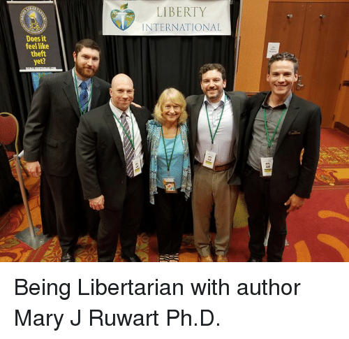 Memes, International, and Liberty: LIBERTY  INTERNATIONAL  Does it  feel like  theft  yet? Being Libertarian with author Mary J Ruwart Ph.D.