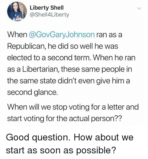 a republican: Liberty Shell  @Shell4Liberty  When @GovGaryJohnson ran as a  Republican, he did so well he was  elected to a second term. When he ran  as a Libertarian, these same people in  the same state didn't even give him a  second glance.  When will we stop voting for a letter and  start voting for the actual person?? Good question. How about we start as soon as possible?