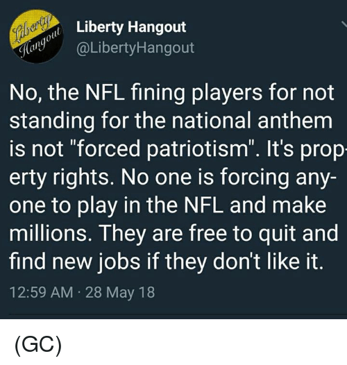 """Memes, Nfl, and National Anthem: Libety Hangout  aLibertyHangout  No, the NFL fining players for not  standing for the national anthem  is not """"forced patriotism"""". It's prop  erty rights. No one is forcing any-  one to play in the NFL and make  millions. They are free to quit and  find new jobs if they don't like it  12:59 AM 28 May 18 (GC)"""