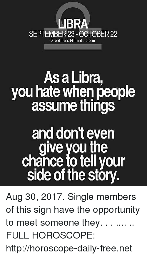 Free, Horoscope, and Http: LIBRA  R23  ZodiacMind.com  As a Libra,  you hate when people  assume things  and dont even  give you the  chance fo tell youn  side of the stóry. Aug 30, 2017. Single members of this sign have the opportunity to meet someone they. . . .... .. FULL HOROSCOPE: http://horoscope-daily-free.net