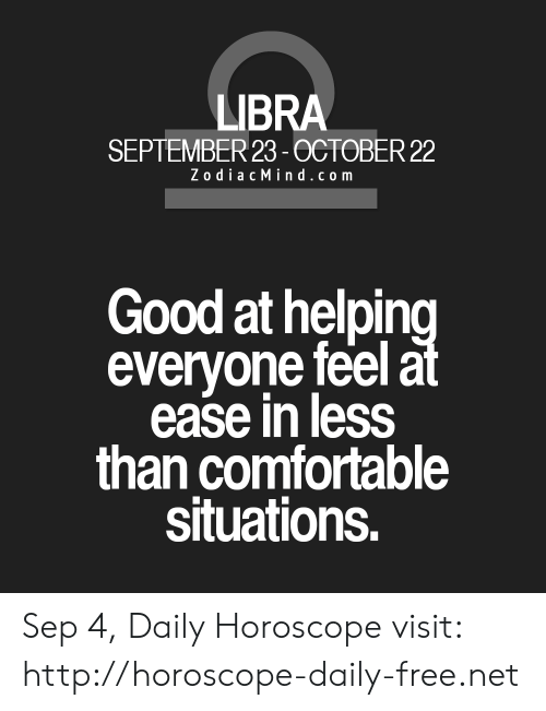 Comfortable, Free, and Good: LIBRA  SEPTEMBER 23-0CTOBER 22  Zodiac Mind.com  Good at helping  everyone feel at  ease in less  than comfortable  situations. Sep 4, Daily Horoscope visit: http://horoscope-daily-free.net