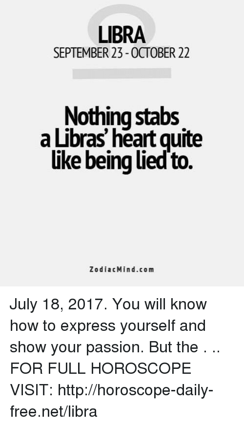 Express, Free, and Heart: LIBRA  SEPTEMBER 23-OCTOBER 22  Nothing stabs  a Libras' heart quite  uke being ued to.  ZodiacMind.com July 18, 2017. You will know how to express yourself and show your passion. But the  . .. FOR FULL HOROSCOPE VISIT: http://horoscope-daily-free.net/libra