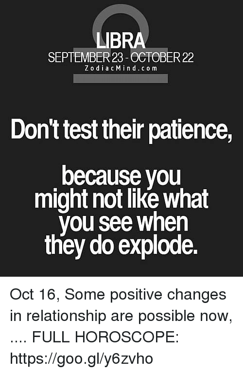 Horoscope, Libra, and Patience: LIBRA  SEPTEMBER 23-OCTOBER 22  ZodiacMind.com  Dont test their patience,  because you  might not like what  you see when  they do explode. Oct 16, Some positive changes in relationship are possible now,  .... FULL HOROSCOPE: https://goo.gl/y6zvho