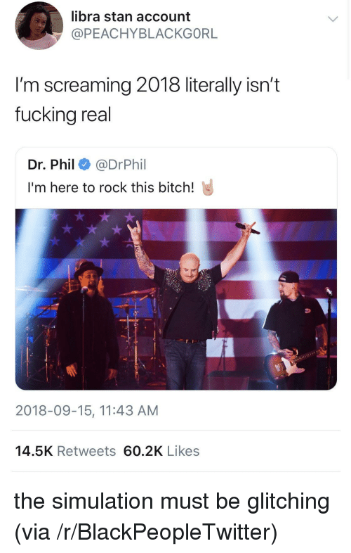 Bitch, Blackpeopletwitter, and Stan: libra stan account  @PEACHYBLACKGORL  I'm screaming 2018 literally isn't  fuckina real  Dr. Phil e》 @DrPhil  I'm here to rock this bitch!  F I  2018-09-15, 11:43 AM  14.5K Retweets 60.2K Likes the simulation must be glitching (via /r/BlackPeopleTwitter)