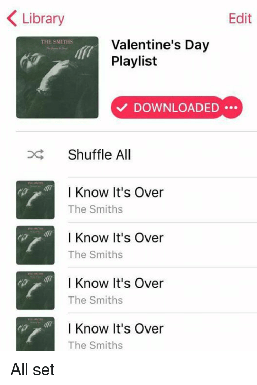 shuffling: Library  Edit  Valentine's Day  THE SMITHS  Playlist  DOWNLOADED  Shuffle All  I Know It's Over  The Smiths  I Know It's Over  The Smiths  I Know It's Over  The Smiths  I Know It's Over  The Smiths All set