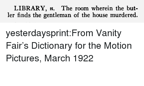 Vanity: LIBRARY. n. The room wherein the but-  ler finds the gentleman of the house murdered. yesterdaysprint:From Vanity Fair's Dictionary for the Motion Pictures, March 1922