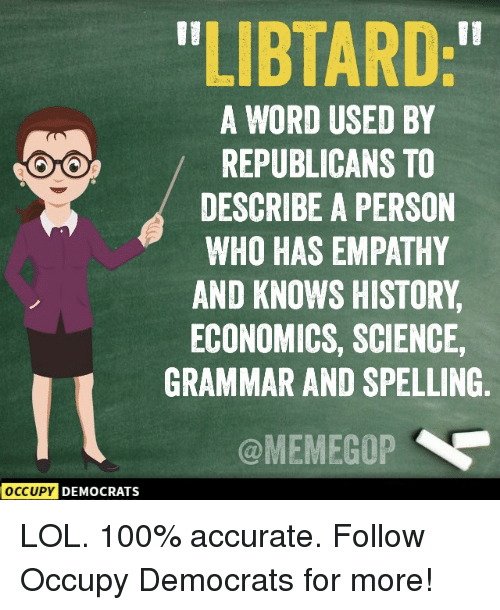 """Libtard: LIBTARD:""""  A WORD USED BY  REPUBLICANS TO  DESCRIBE A PERSON  WHO HAS EMPATHY  AND KNOWS HISTORY  ECONOMICS, SCIENCE,  GRAMMAR AND SPELLING  @MEMEGOP  OCCUPY  DEMOCRATS LOL. 100% accurate.  Follow Occupy Democrats for more!"""