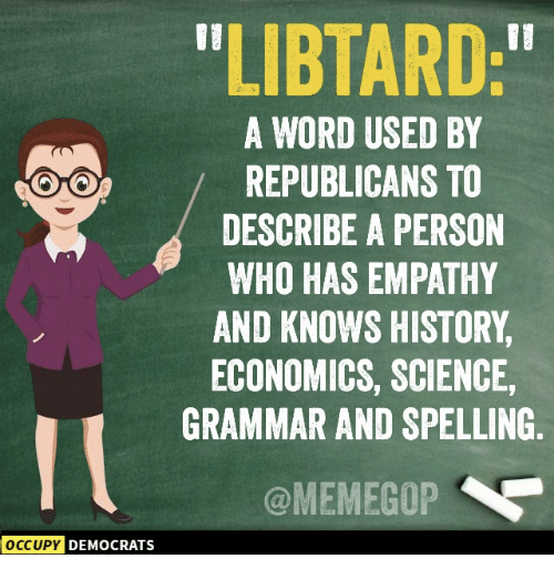 """Libtard: LIBTARD:""""  A WORD USED BY  REPUBLICANS TO  DESCRIBE A PERSON  WHO HAS EMPATHY  AND KNOWS HISTORY  ECONOMICS, SCIENCE,  GRAMMAR AND SPELLING  @MEMEGOP  OCCUPY  DEMOCRATS"""