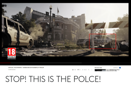 gameplay: Lic  POLCE  18  www.pegi.info  PROVISIONAL  OFFICIAL THE DIVISION 2 GAMESCOM 2018 GAMEPLAY TRAILER  Nächstes Video  34.355 Aufrufe  1台1180 195 → TEILEN t  Top 12 AWESOME Single Player  Games 2018-2019 | Most STOP! THIS IS THE POLCE!