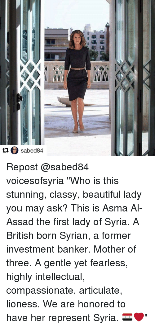 """beauty lady: LIC) sabed84  tl sabed84  舉谒  支臺0 Repost @sabed84 voicesofsyria """"Who is this stunning, classy, beautiful lady you may ask? This is Asma Al-Assad the first lady of Syria. A British born Syrian, a former investment banker. Mother of three. A gentle yet fearless, highly intellectual, compassionate, articulate, lioness. We are honored to have her represent Syria. 🇸🇾❤"""""""