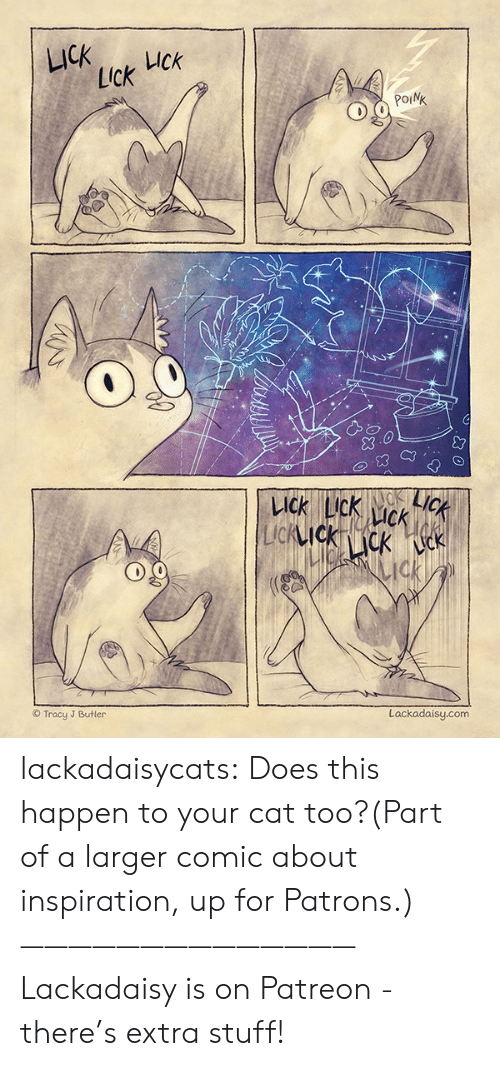 Patreon: LICK  UCk  Lick  POINK  LICK  KACK  LICK LIck  CK  LIcKIckcK k  ck  Lackadaisy.com  Tracy J Butler lackadaisycats: Does this happen to your cat too?(Part of a larger comic about inspiration, up for Patrons.)——————————————Lackadaisy is on Patreon - there's extra stuff!