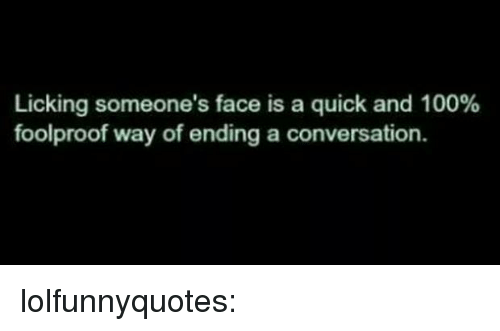 foolproof: Licking someone's face is a quick and 100%  foolproof way of ending a conversation. lolfunnyquotes:
