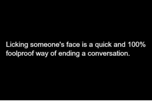 foolproof: Licking someone's face is a quick and 100%  foolproof way of ending a conversation.