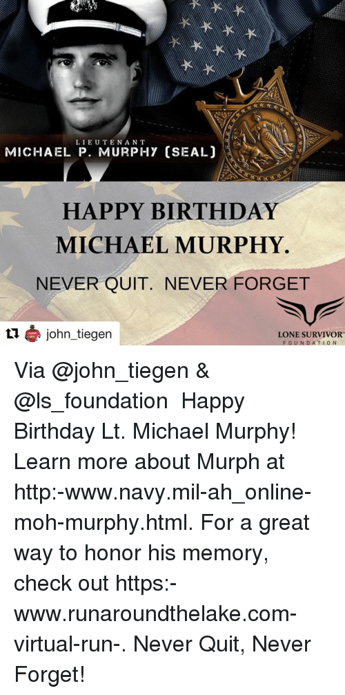 moh: LIEUTENAN T  MICHAEL P. MURPHY (SEAL)  HAPPY BIRTHDAY  MICHAEL MURPHY  NEVER QUIT. NEVER FORGET  L1 john_tiegen  LONE SURVIVOR  FOUNDATION Via @john_tiegen & @ls_foundation ・・・ Happy Birthday Lt. Michael Murphy! Learn more about Murph at http:-www.navy.mil-ah_online-moh-murphy.html. For a great way to honor his memory, check out https:-www.runaroundthelake.com-virtual-run-. Never Quit, Never Forget!