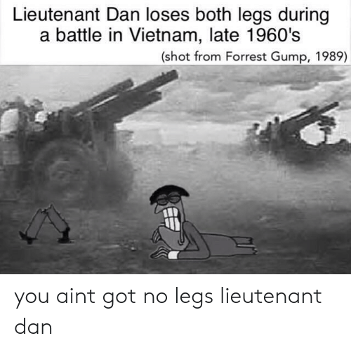 Forrest Gump, Vietnam, and Got: Lieutenant Dan loses both legs during  a battle in Vietnam, late 1960's  (shot from Forrest Gump, 1989) you aint got no legs lieutenant dan