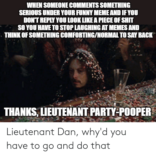 dan: Lieutenant Dan, why'd you have to go and do that